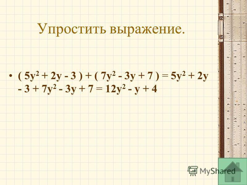 Упростить выражение. ( 5y 2 + 2y - 3 ) + ( 7y 2 - 3y + 7 ) = 5y 2 + 2y - 3 + 7y 2 - 3y + 7 = 12y 2 - y + 4