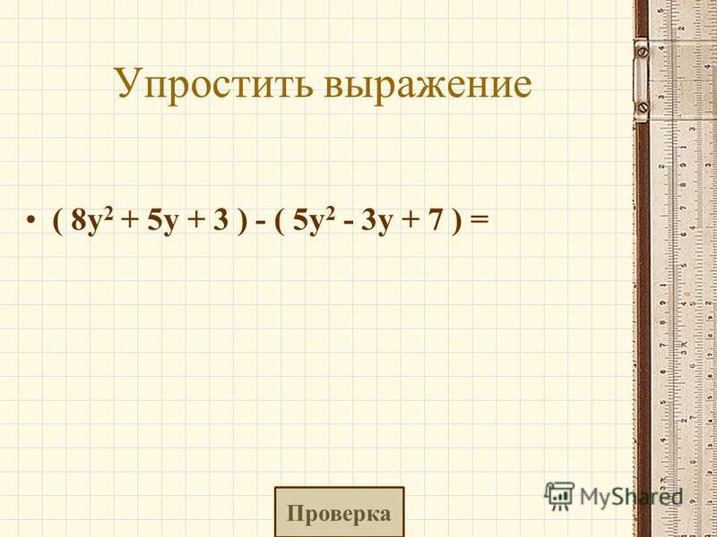 Упростить выражение ( 8y 2 + 5y + 3 ) - ( 5y 2 - 3y + 7 ) = Проверка