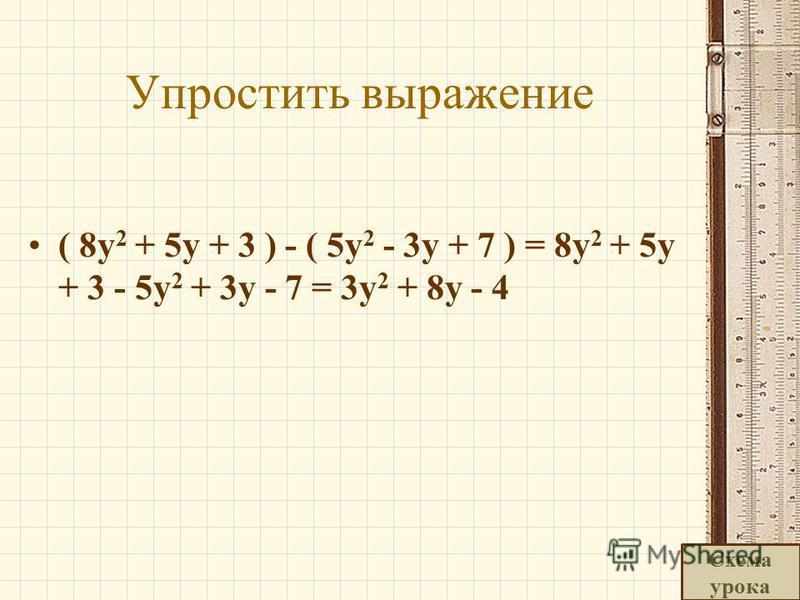Упростить выражение ( 8y 2 + 5y + 3 ) - ( 5y 2 - 3y + 7 ) = 8y 2 + 5y + 3 - 5y 2 + 3y - 7 = 3y 2 + 8y - 4 Схема урока