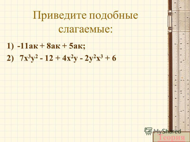 Приведите подобные слагаемые: 1)-11 ка + 8 ка + 5 ка; 2) 7x 3 y 2 - 12 + 4x 2 y - 2y 2 x 3 + 6 Теория