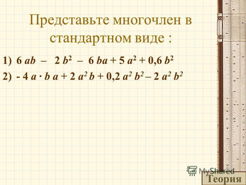 Представьте многочлен в стандартном виде : 1)6 ab – 2 b 2 – 6 ba + 5 a 2 + 0,6 b 2 2)- 4 a · b a + 2 a 2 b + 0,2 a 2 b 2 – 2 a 2 b 2 Теория