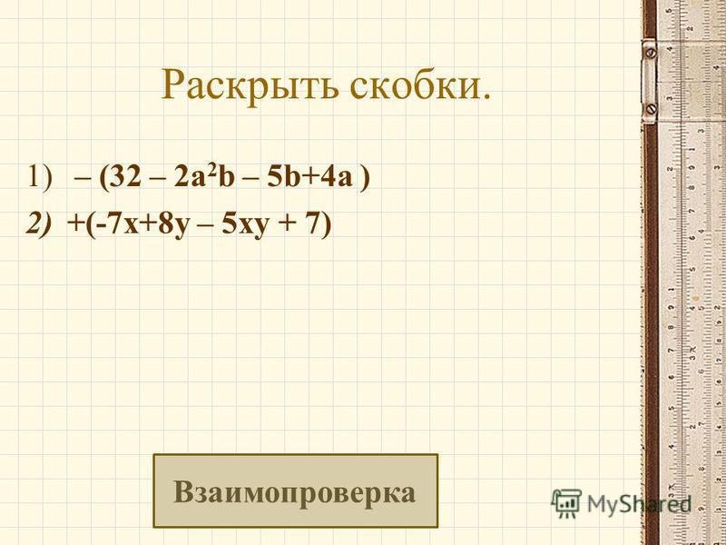 Раскрыть скобки. 1) – (32 – 2a 2 b – 5b+4a ) 2)+(-7 х+8 у – 5 ку + 7) Взаимопроверка
