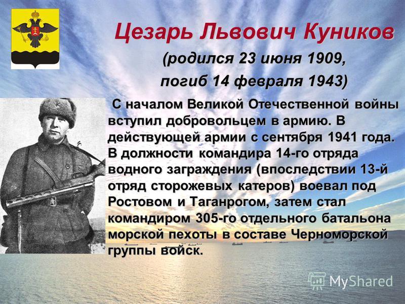 Цезарь Львович Куников (родился 23 июня 1909, погиб 14 февраля 1943) С началом Великой Отечественной войны вступил добровольцем в армию. В действующей армии с сентября 1941 года. В должности командира 14-го отряда водного заграждения (впоследствии 13