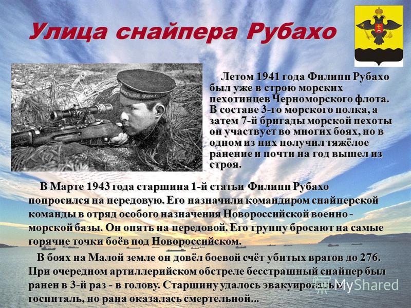 Улица снайпера Рубахо Летом 1941 года Филипп Рубахо был уже в строю морских пехотинцев Черноморского флота. В составе 3-го морского полка, а затем 7-й бригады морской пехоты он участвует во многих боях, но в одном из них получил тяжёлое ранение и поч