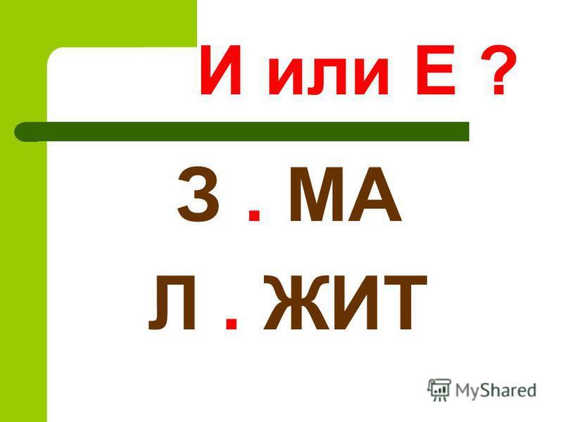 И или Е ? З. МА Л. ЖИТ