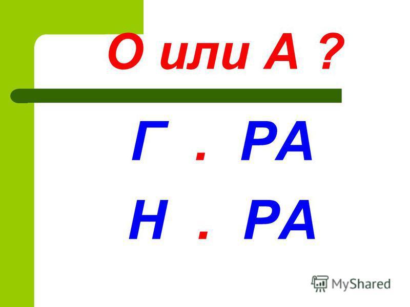 О или А ? Г. РА Н. РА