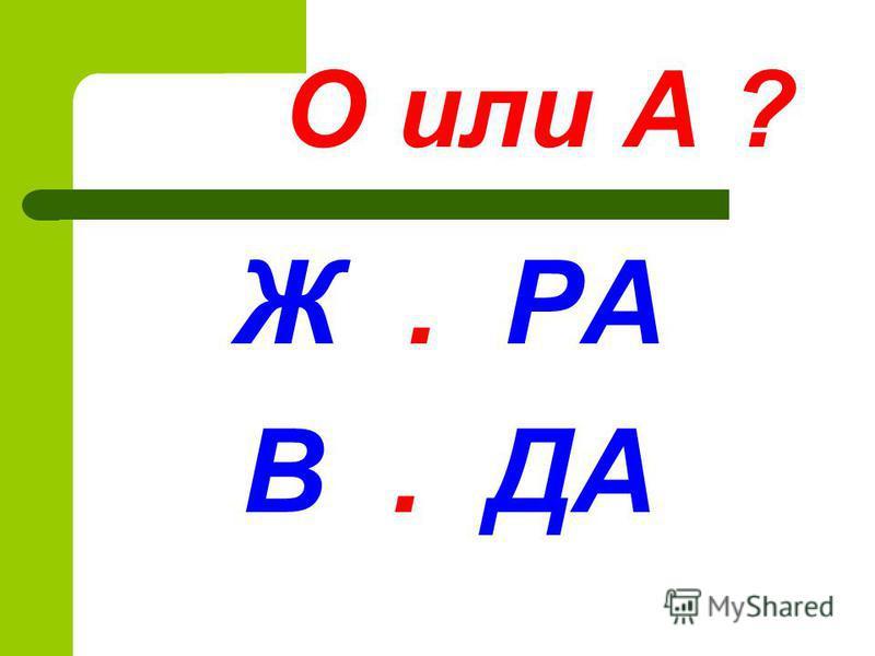О или А ? Ж. РА В. ДА