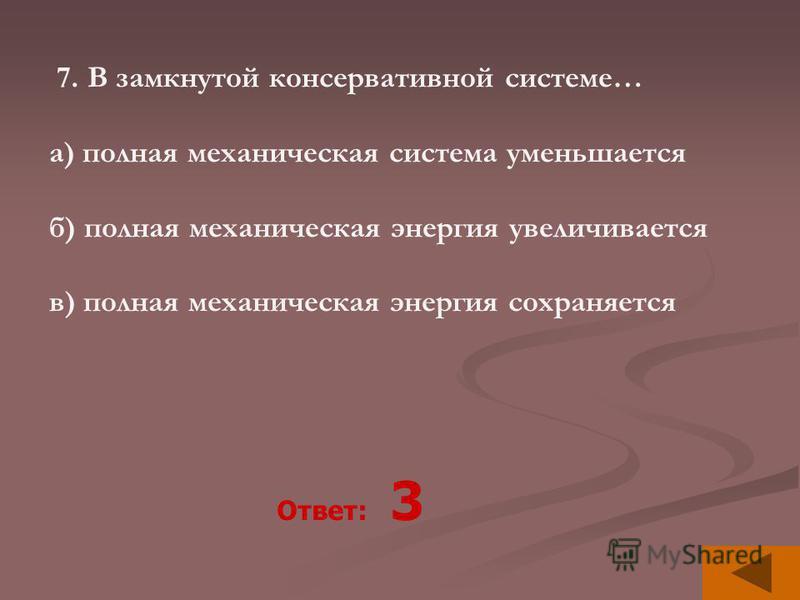 7. В замкнутой консервативной системе… а) полная механическая система уменьшается б) полная механическая энергия увеличивается в) полная механическая энергия сохраняется Ответ: 3