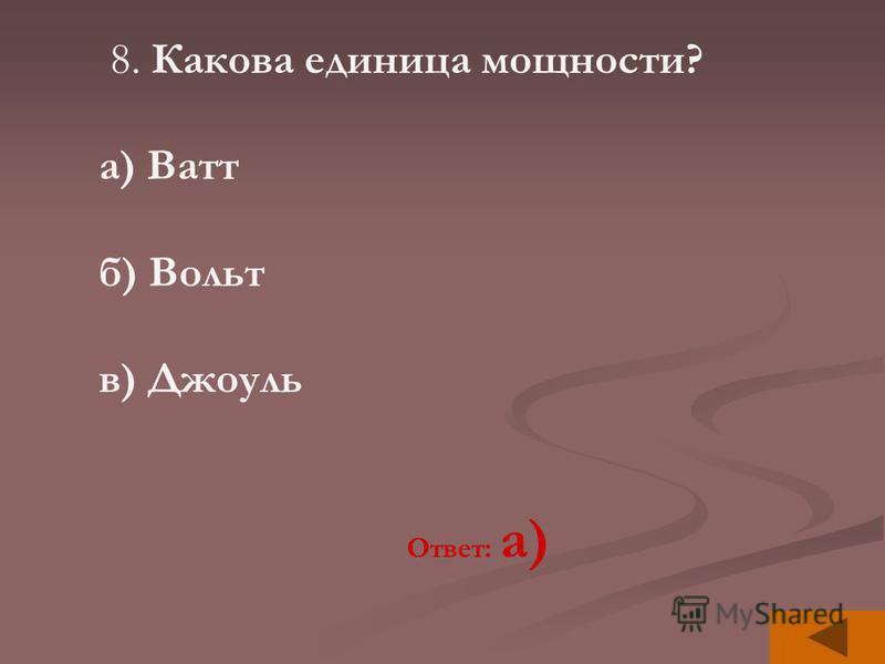 8. Какова единица мощности? а) Ватт б) Вольт в) Джоуль Ответ: а)