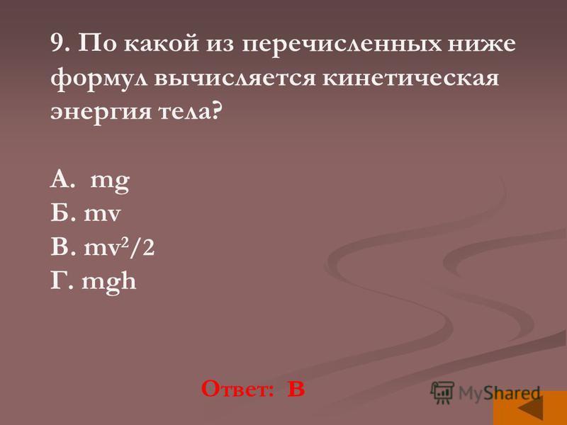 Ответ: в 9. По какой из перечисленных ниже формул вычисляется кинетическая энергия тела? A. mg Б. mv В. mv 2 /2 Г. mgh