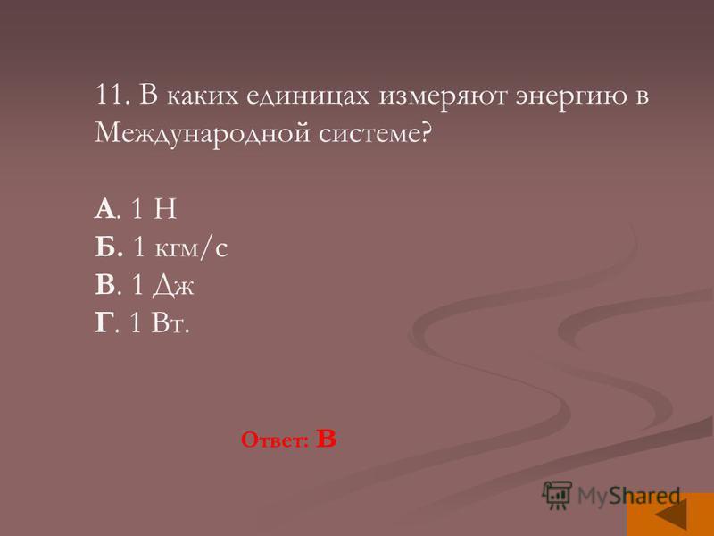 11. В каких единицах измеряют энергию в Международной системе? А. 1 Н Б. 1 кгм/с В. 1 Дж Г. 1 Вт. Ответ: в