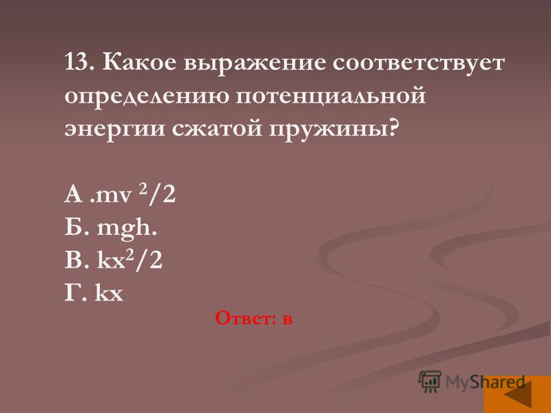 13. Какое выражение соответствует определению потенциальной энергии сжатой пружины? А.mv 2 /2 Б. mgh. В. kx 2 /2 Г. kx Ответ: в