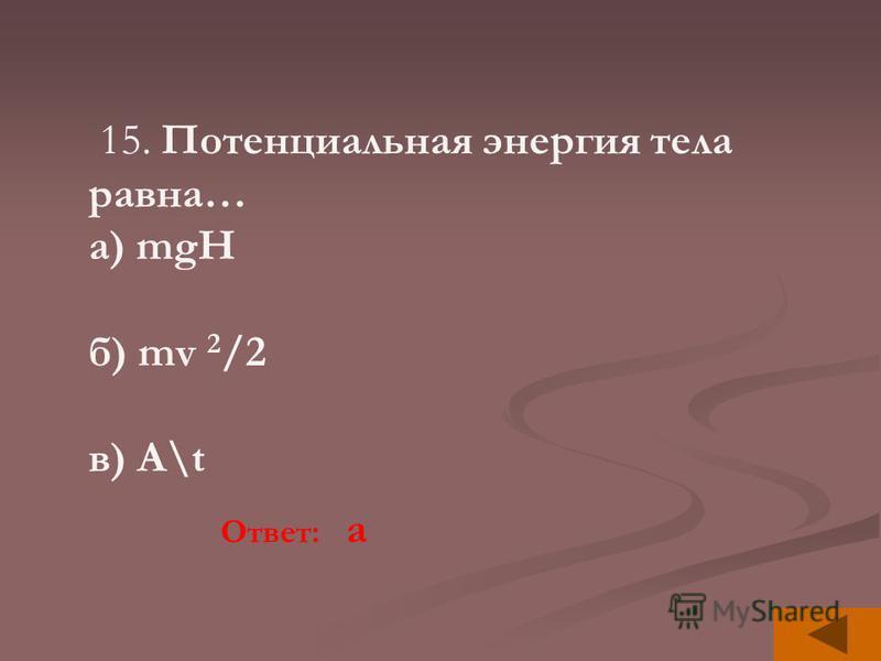 15. Потенциальная энергия тела равна… а) mgH б) mv 2 /2 в) A\t Ответ: a