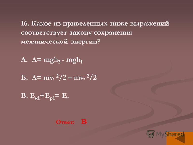 16. Какое из приведенных ниже выражений соответствует закону сохранения механической энергии? A.A= mgh 2 - mgh 1 Б. А= mv 1 2 /2 – mv 2 2 /2 В. Е к 1 +Е р 1 = Е. Ответ: в