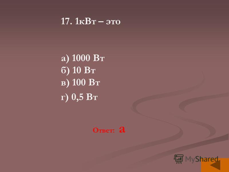 17. 1 к Вт – это а) 1000 Вт б) 10 Вт в) 100 Вт г) 0,5 Вт Ответ: а