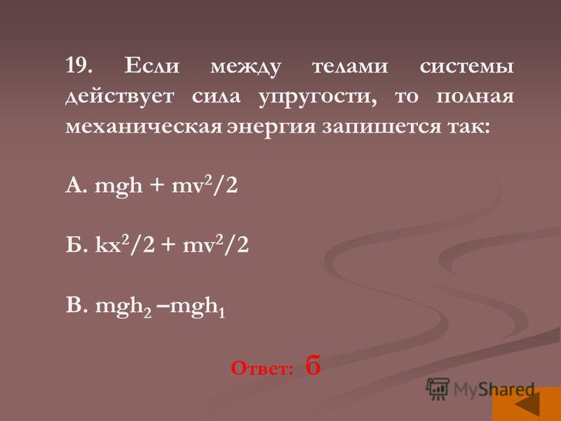 19. Если между телами системы действует сила упругости, то полная механическая энергия запишется так: А. mgh + mv 2 /2 Б. kx 2 /2 + mv 2 /2 В. mgh 2 –mgh 1 Ответ: б