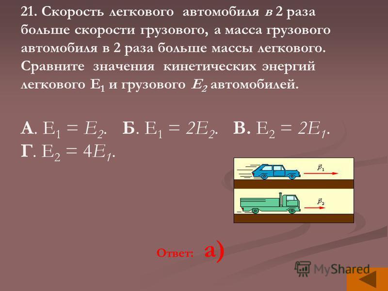 21. Скорость легкового автомобиля в 2 раза больше скорости грузового, а масса грузового автомобиля в 2 раза больше массы легкового. Сравните значения кинетических энергий легкового Е 1 и грузового Е 2 автомобилей. А. Е 1 = Е 2. Б. Е 1 = 2Е 2. В. Е 2