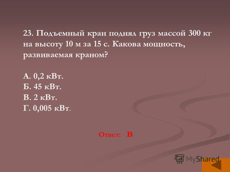 23. Подъемный кран поднял груз массой 300 кг на высоту 10 м за 15 с. Какова мощность, развиваемая краном? А. 0,2 к Вт. Б. 45 к Вт. В. 2 к Вт. Г. 0,005 к Вт. Ответ: в