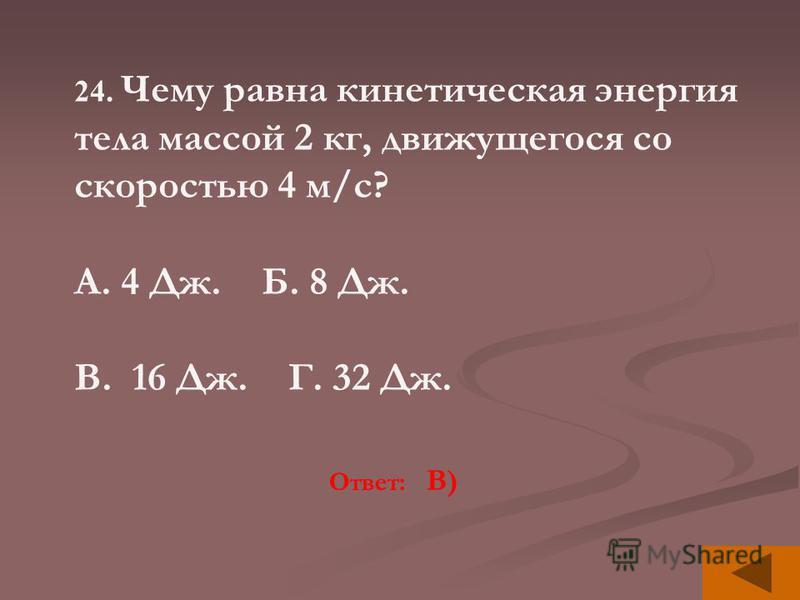 24. Чему равна кинетическая энергия тела массой 2 кг, движущегося со скоростью 4 м/с? А. 4 Дж. Б. 8 Дж. В. 16 Дж. Г. 32 Дж. Ответ: В)