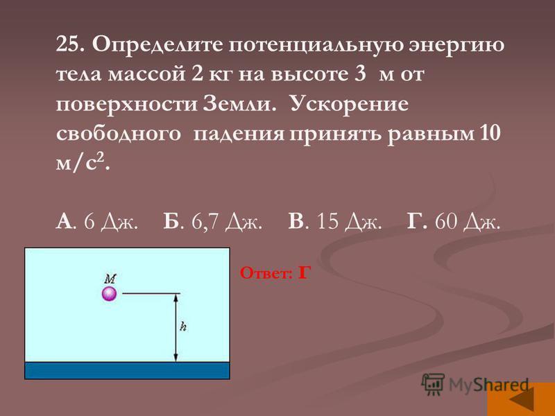 25. Определите потенциальную энергию тела массой 2 кг на высоте 3 м от поверхности Земли. Ускорение свободного падения принять равным 10 м/с 2. А. 6 Дж. Б. 6,7 Дж. В. 15 Дж. Г. 60 Дж. Ответ: г