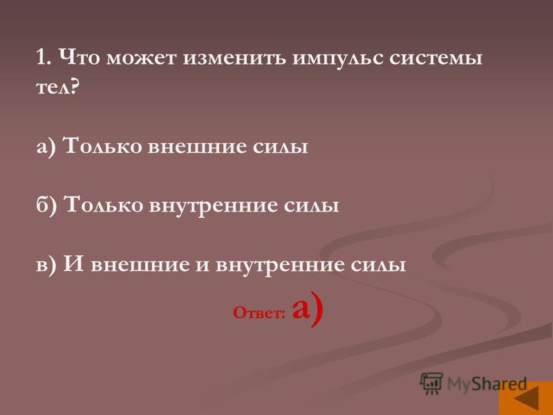 1. Что может изменить импульс системы тел? а) Только внешние силы б) Только внутренние силы в) И внешние и внутренние силы Ответ: а)