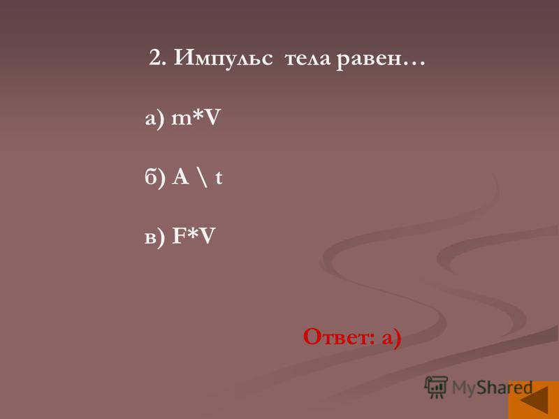 2. Импульс тела равен… а) m*V б) A \ t в) F*V Ответ: а)