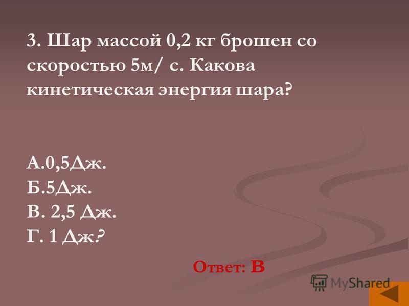 3. Шар массой 0,2 кг брошен со скоростью 5 м/ с. Какова кинетическая энергия шара? А.0,5Дж. Б.5Дж. В. 2,5 Дж. Г. 1 Дж? Ответ: в