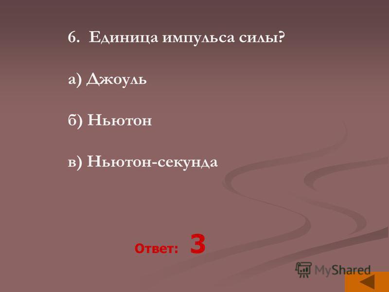 6. Единица импульса силы? а) Джоуль б) Ньютон в) Ньютон-секунда Ответ: 3