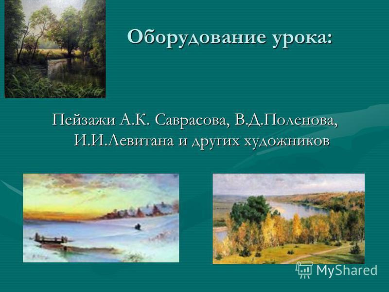 Оборудование урока: Оборудование урока: Пейзажи А.К. Саврасова, В.Д.Поленова, И.И.Левитана и других художников