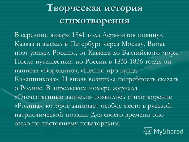 Творческая история стихотворения В середине января 1841 года Лермонтов покинул Кавказ и выехал в Петербург через Москву. Вновь поэт увидел Россию, от Кавказа до Балтийского моря. После путешествия по России в 1835-1836 годах он написал «Бородино», «П