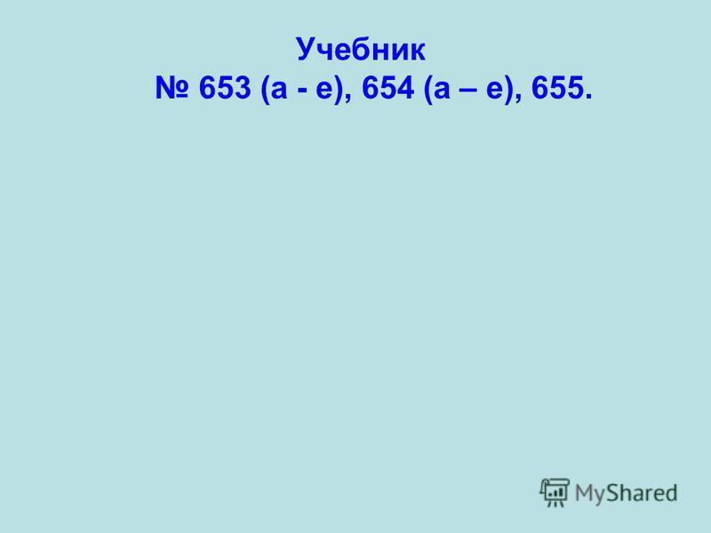 Учебник 653 (а - е), 654 (а – е), 655.