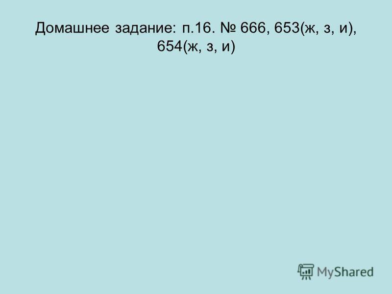 Домашнее задание: п.16. 666, 653(ж, з, и), 654(ж, з, и)