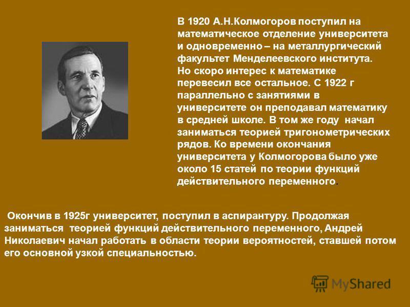 В 1920 А.Н.Колмогоров поступил на математическое отделение университета и одновременно – на металлургический факультет Менделеевского института. Но скоро интерес к математике перевесил все остальное. С 1922 г параллельно с занятиями в университете он