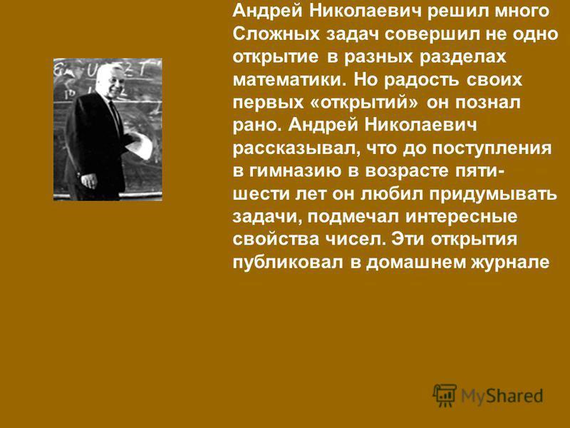 Андрей Николаевич решил много Сложных задач совершил не одно открытие в разных разделах математики. Но радость своих первых «открытий» он познал рано. Андрей Николаевич рассказывал, что до поступления в гимназию в возрасте пяти- шести лет он любил пр