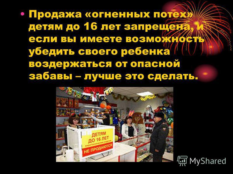 Продажа «огненных потех» детям до 16 лет запрещена, и если вы имеете возможность убедить своего ребенка воздержаться от опасной забавы – лучше это сделать.