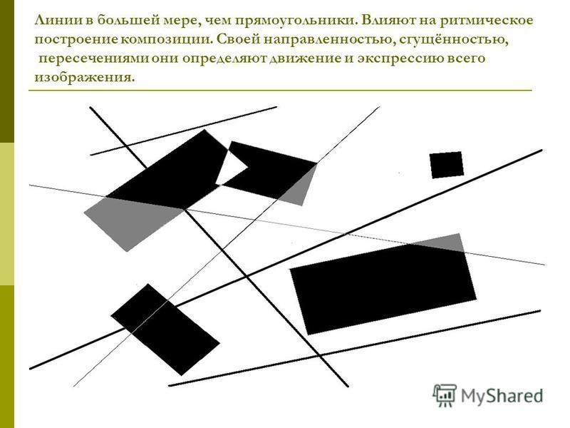 Линии в большей мере, чем прямоугольники. Влияют на ритмическое построение композиции. Своей направленностью, сгущённостью, пересечениями они определяют движение и экспрессию всего изображения.
