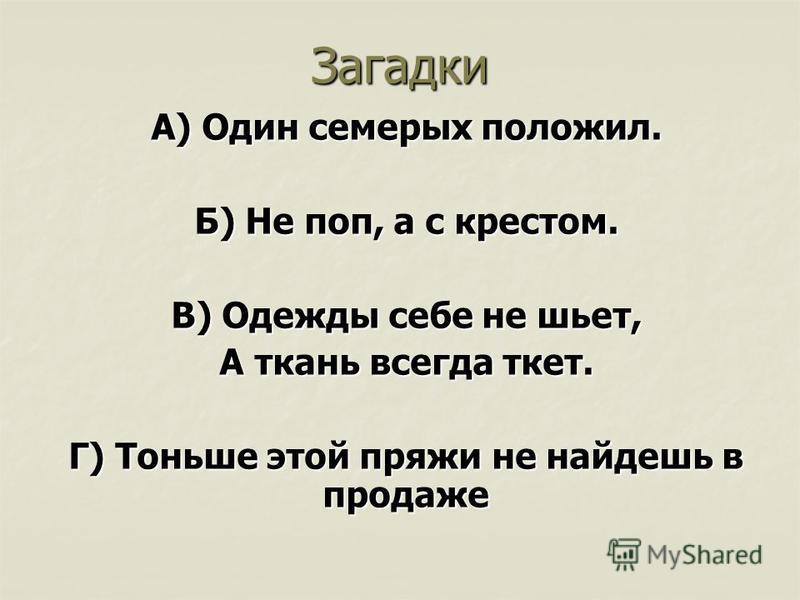 Загадки А) Один семерых положил. Б) Не поп, а с крестом. В) Одежды себе не шьет, А ткань всегда ткет. Г) Тоньше этой пряжи не найдешь в продаже
