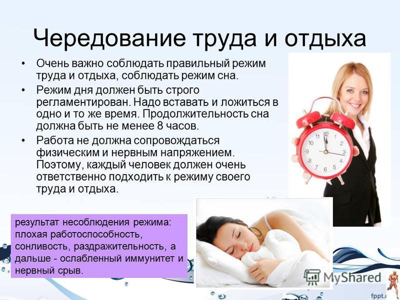 Чередование труда и отдыха Очень важно соблюдать правильный режим труда и отдыха, соблюдать режим сна. Режим дня должен быть строго регламентирован. Надо вставать и ложиться в одно и то же время. Продолжительность сна должна быть не менее 8 часов. Ра