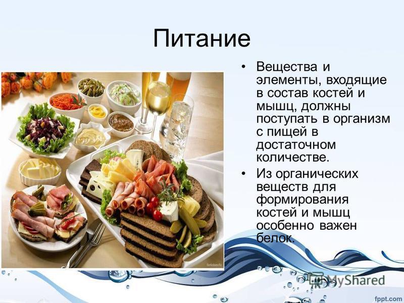 Питание Вещества и элементы, входящие в состав костей и мышц, должны поступать в организм с пищей в достаточном количестве. Из органических веществ для формирования костей и мышц особенно важен белок.