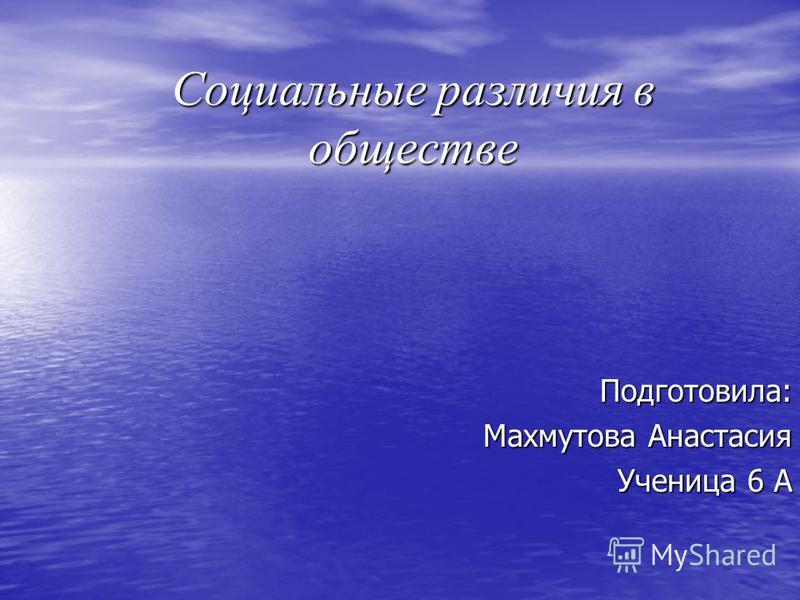 Социальные различия в обществе Подготовила: Махмутова Анастасия Ученица 6 А