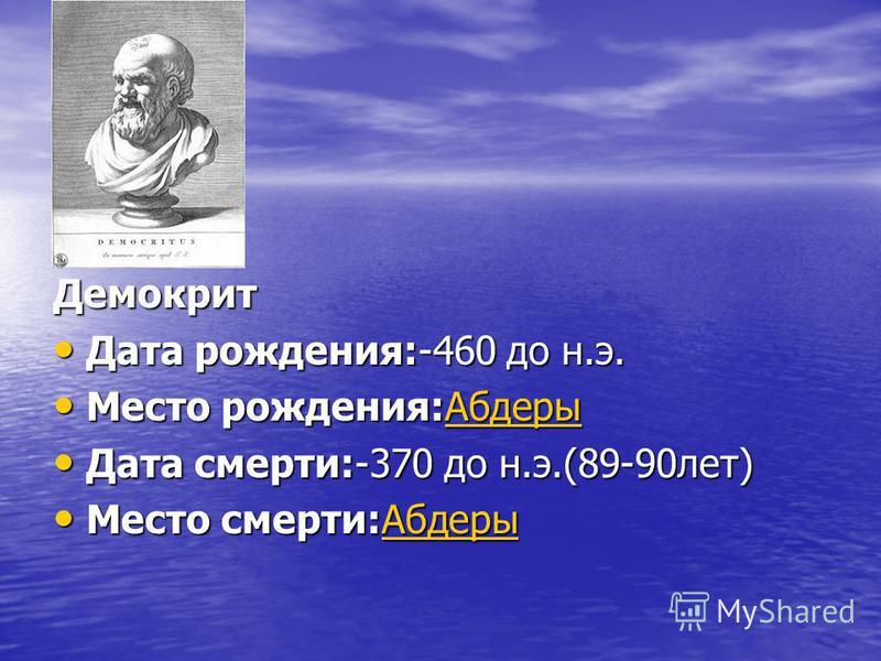 Демокрит Дата рождения:-460 до н.э. Дата рождения:-460 до н.э. Место рождения:Абдеры Место рождения:Абдеры Абдеры Дата смерти:-370 до н.э.(89-90 лет) Дата смерти:-370 до н.э.(89-90 лет) Место смерти:Абдеры Место смерти:Абдеры Абдеры