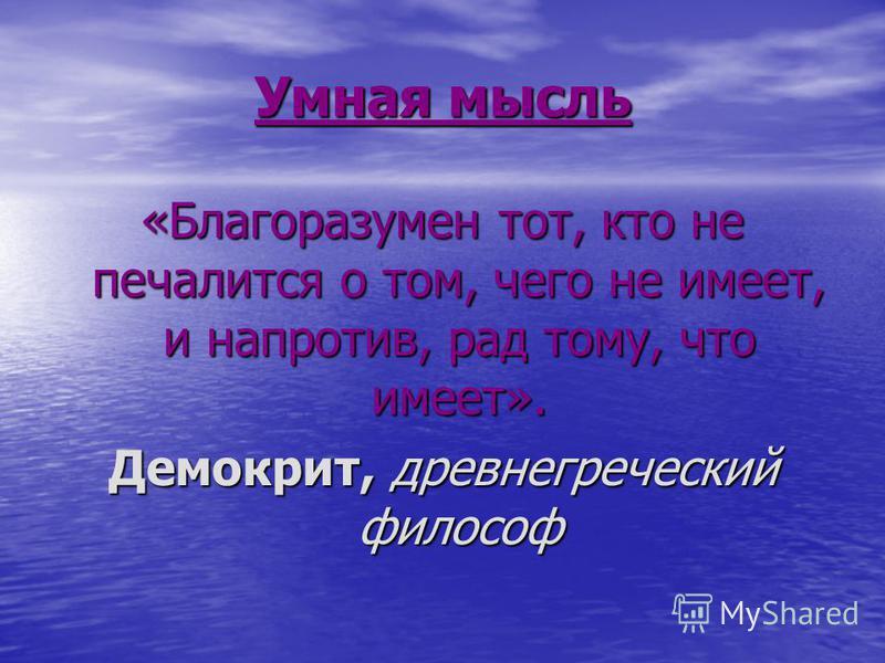 Умная мысль «Благоразумен тот, кто не печалится о том, чего не имеет, и напротив, рад тому, что имеет». Демокрит, древнегреческий философ