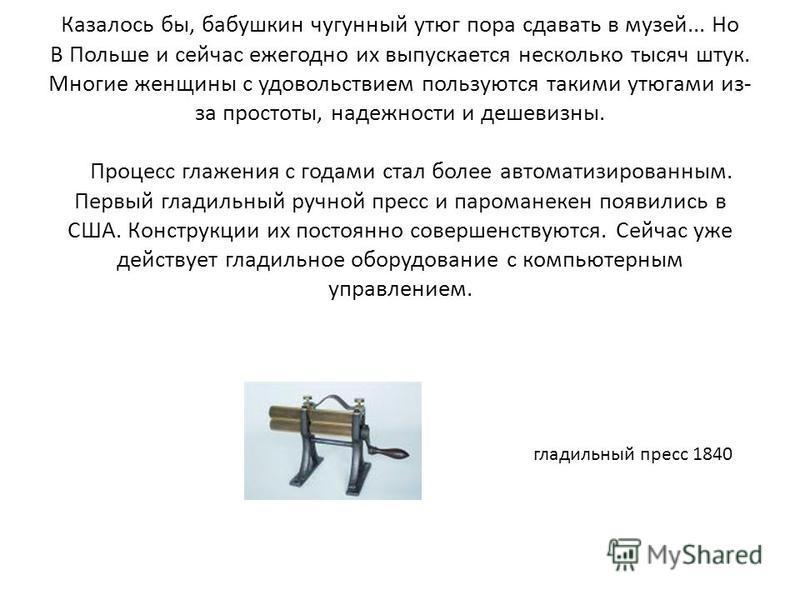 Казалось бы, бабушкин чугунный утюг пора сдавать в музей... Но В Польше и сейчас ежегодно их выпускается несколько тысяч штук. Многие женщины с удовольствием пользуются такими утюгами из- за простоты, надежности и дешевизны. Процесс глажения с годами
