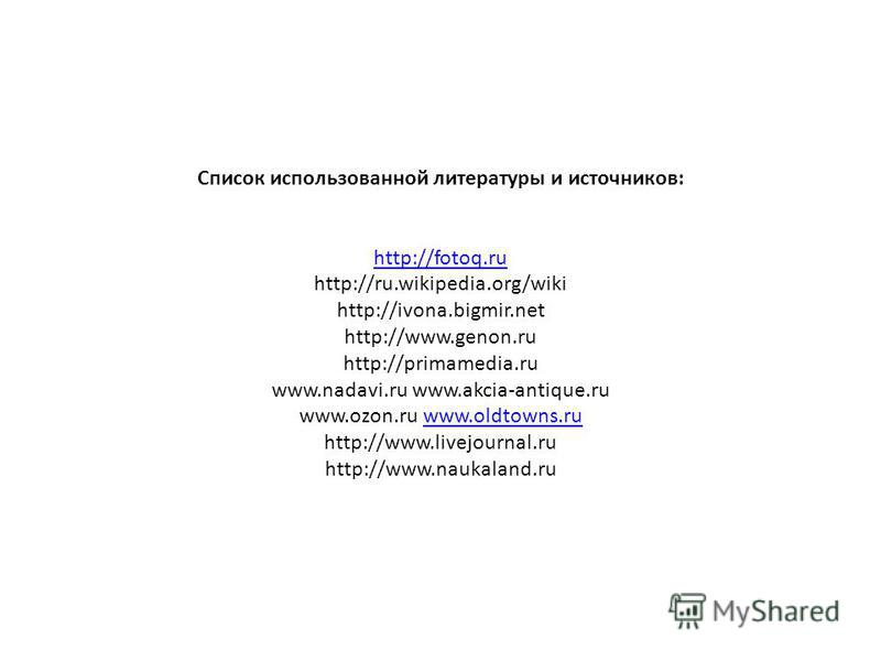 Список использованной литературы и источников: http://fotoq.ru http://ru.wikipedia.org/wiki http://ivona.bigmir.net http://www.genon.ru http://primamedia.ru www.nadavi.ru www.akcia-antique.ru www.ozon.ru www.oldtowns.ru http://www.livejournal.ru http