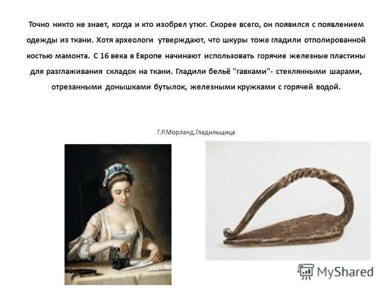 Точно никто не знает, когда и кто изобрел утюг. Скорее всего, он появился с появлением одежды из ткани. Хотя археологи утверждают, что шкуры тоже гладили отполированной костью мамонта. С 16 века в Европе начинают использовать горячие железные пластин