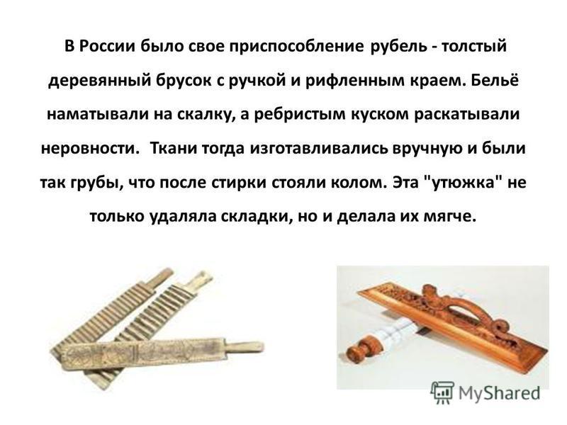 В России было свое приспособление рубель - толстый деревянный брусок с ручкой и рифленым краем. Бельё наматывали на скалку, а ребристым куском раскатывали неровности. Ткани тогда изготавливались вручную и были так грубы, что после стирки стояли колом