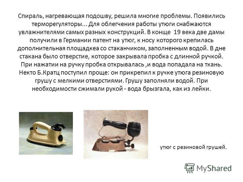 Спираль, нагревающая подошву, решила многие проблемы. Появились терморегуляторы... Для облегчения работы утюги снабжаются увлажнителями самых разных конструкций. В конце 19 века две дамы получили в Германии патент на утюг, к носу которого крепилась д