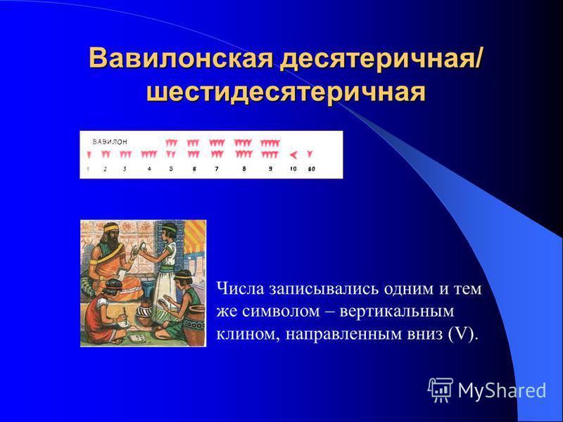 Вавилонская десятеричная/ шестидесятеричная Числа записывались одним и тем же символом – вертикальным клином, направленным вниз (V).