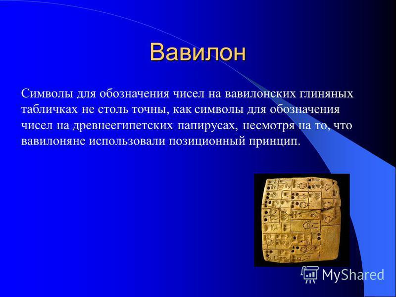 Вавилон Символы для обозначения чисел на вавилонских глиняных табличках не столь точны, как символы для обозначения чисел на древнеегипетских папирусах, несмотря на то, что вавилоняне использовали позиционный принцип.