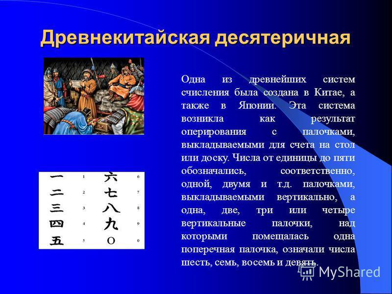 Древнекитайская десятеричная Одна из древнейших систем счисления была создана в Китае, а также в Японии. Эта система возникла как результат оперирования с палочками, выкладываемыми для счета на стол или доску. Числа от единицы до пяти обозначались, с